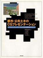 都市・公共土木のCGプレゼンテーション : デザイン・コミュニケーションと合意形成のメディア