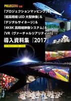 「プロジェクションマッピング」 & 「超高精細LED大型映像」 & 「デジタルサイネージ」 & 「4K8K高精細映像システム」 & 「VR(ヴァーチャルリアリティー)」 導入資料集『2017』