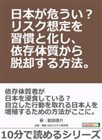 日本が危うい?リスク想定を習慣と化し、依存体質から脱却する方法。10分で読めるシリーズ
