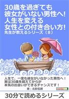 30歳を過ぎても彼女がいない男性へ!人生を変える女性との付き合い方! 先生が教えるシリーズ(8)30分で読めるシリーズ