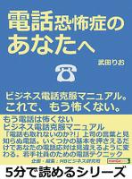 電話恐怖症のあなたへ。ビジネス電話克服マニュアル。これで、もう怖くない。5分で読めるシリーズ