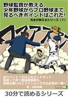 野球監督が教える、少年野球からプロ野球まで見るべきポイントはこれだ! 先生が教えるシリーズ(7)30分で読めるシリーズ
