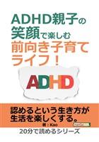 ADHD親子の笑顔で楽しむ前向き子育てライフ!20分で読めるシリーズ