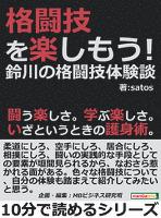 格闘技を楽しもう!鈴川の格闘技体験談。闘う楽しさ。学ぶ楽しさ。いざというときの護身術。10分で読めるシリーズ