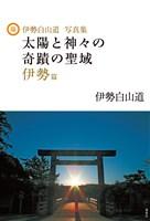 伊勢白山道写真集 太陽と神々の奇蹟の聖域 伊勢篇