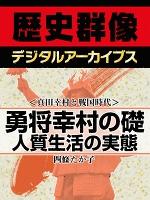 <真田幸村と戦国時代>勇将幸村の礎 人質生活の実態