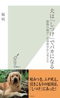 犬は「しつけ」でバカになる~動物行動学・認知科学から考える~