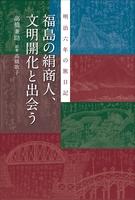 福島の絹商人、文明開化と出会う 明治六年の旅日記
