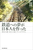 鉄道への夢が日本人を作った 資本主義・民主主義・ナショナリズム